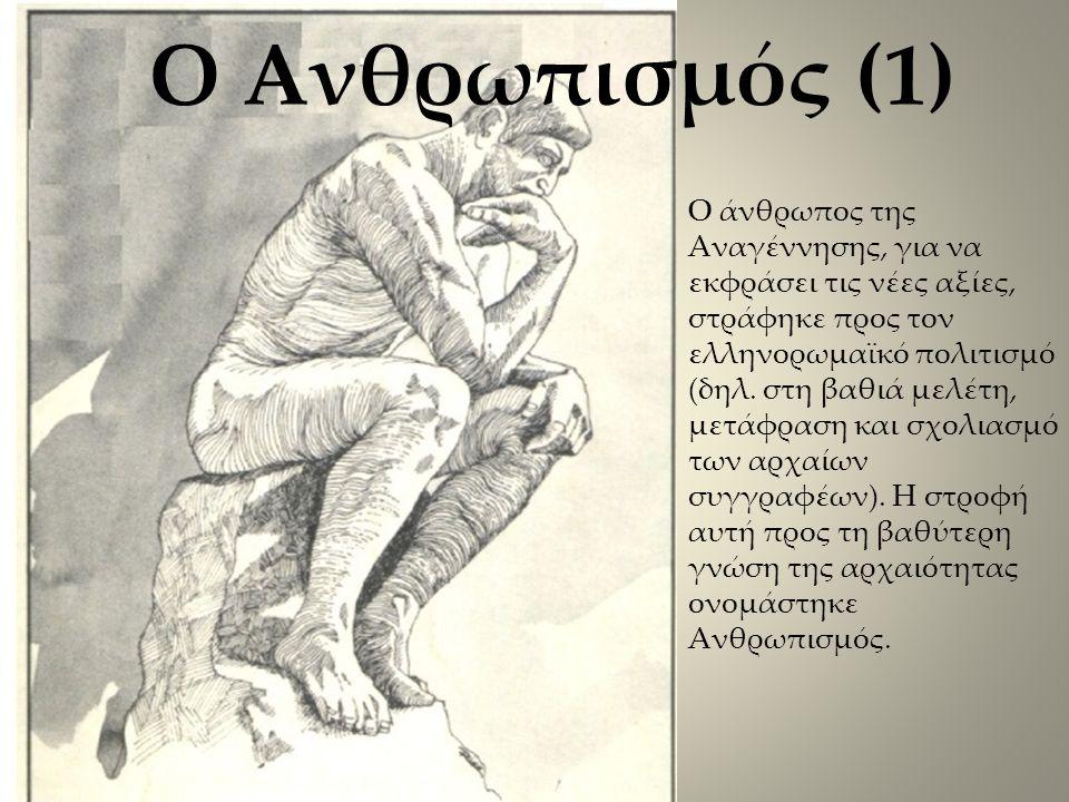 Ο Ανθρωπισμός (1) Ο άνθρωπος της Αναγέννησης, για να εκφράσει τις νέες αξίες, στράφηκε προς τον ελληνορωμαϊκό πολιτισμό (δηλ.