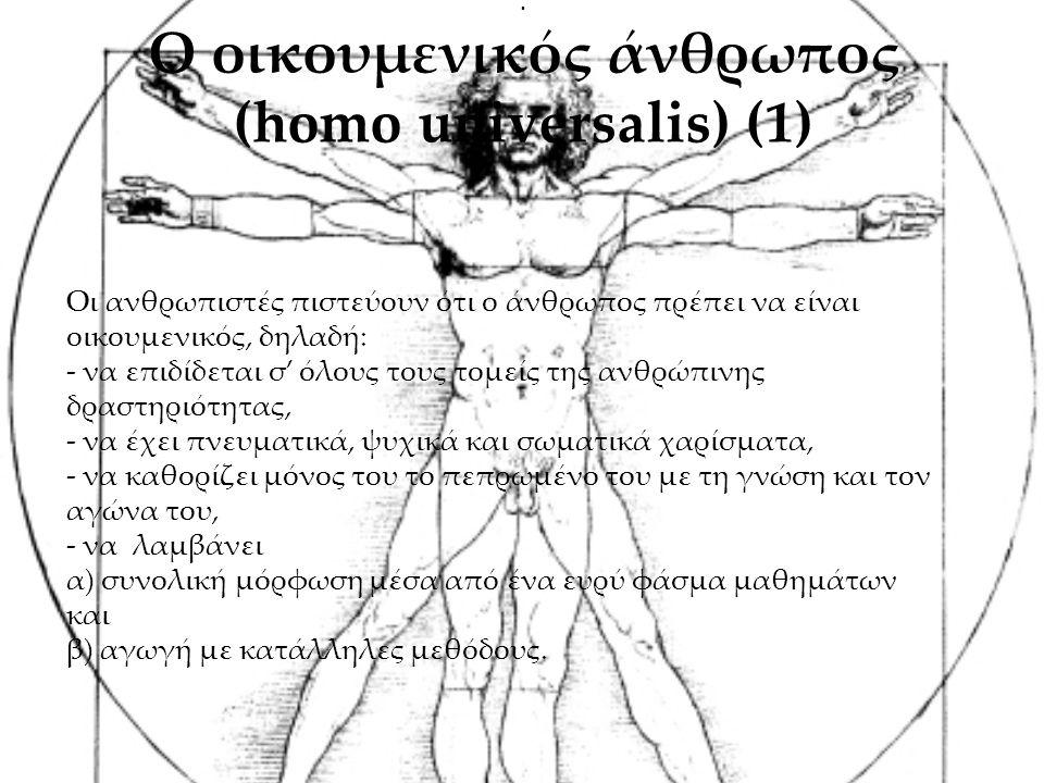 . Ο οικουμενικός άνθρωπος (homo universalis) (1) Οι ανθρωπιστές πιστεύουν ότι ο άνθρωπος πρέπει να είναι οικουμενικός, δηλαδή: - να επιδίδεται σ' όλους τους τομείς της ανθρώπινης δραστηριότητας, - να έχει πνευματικά, ψυχικά και σωματικά χαρίσματα, - να καθορίζει μόνος του το πεπρωμένο του με τη γνώση και τον αγώνα του, - να λαμβάνει α) συνολική μόρφωση μέσα από ένα ευρύ φάσμα μαθημάτων και β) αγωγή με κατάλληλες μεθόδους.