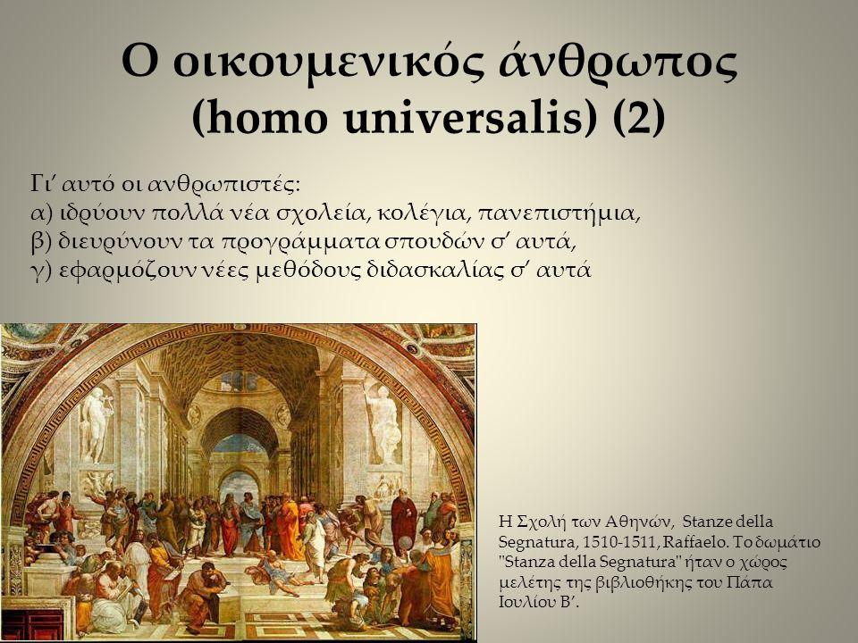 Ο οικουμενικός άνθρωπος (homo universalis) (2) Γι' αυτό οι ανθρωπιστές: α) ιδρύουν πολλά νέα σχολεία, κολέγια, πανεπιστήμια, β) διευρύνουν τα προγράμματα σπουδών σ' αυτά, γ) εφαρμόζουν νέες μεθόδους διδασκαλίας σ' αυτά Η Σχολή των Αθηνών, Stanze della Segnatura, 1510-1511, Raffaelo.