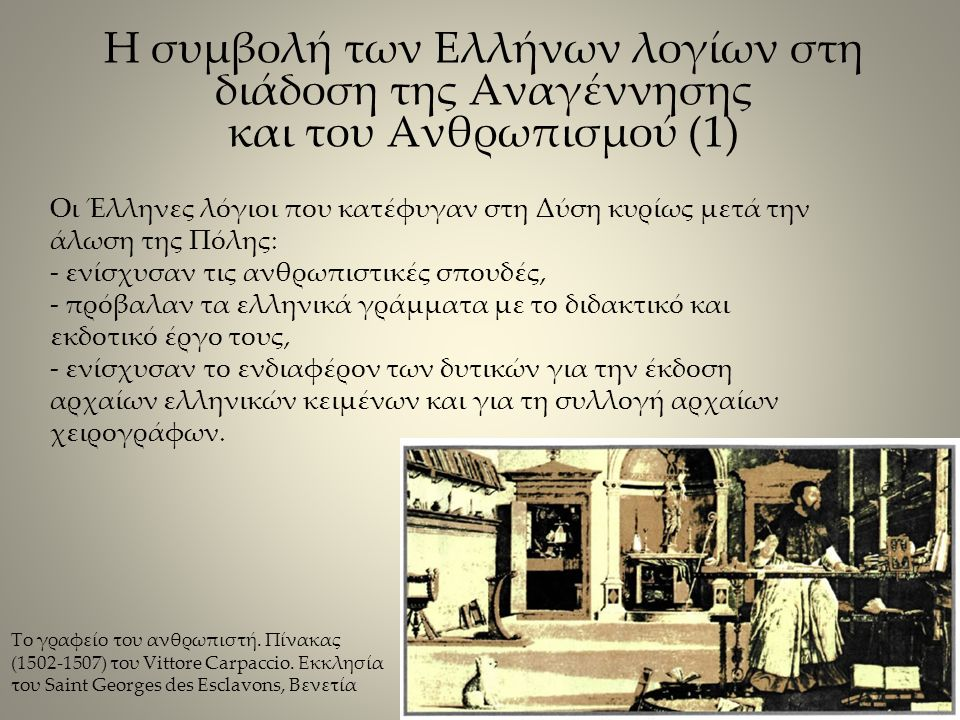 Οι Έλληνες λόγιοι που κατέφυγαν στη Δύση κυρίως μετά την άλωση της Πόλης: - ενίσχυσαν τις ανθρωπιστικές σπουδές, - πρόβαλαν τα ελληνικά γράμματα με το διδακτικό και εκδοτικό έργο τους, - ενίσχυσαν το ενδιαφέρον των δυτικών για την έκδοση αρχαίων ελληνικών κειμένων και για τη συλλογή αρχαίων χειρογράφων.