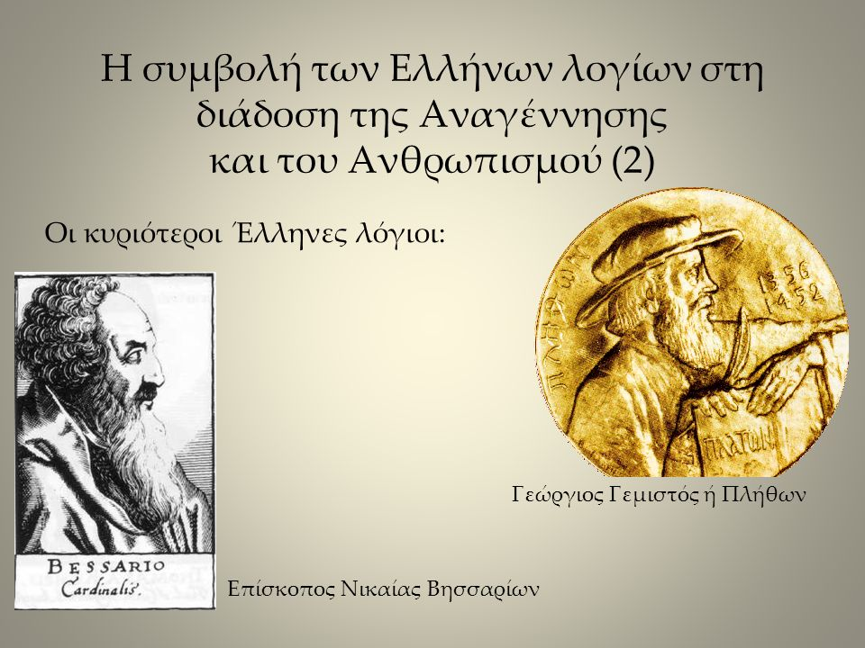 Η συμβολή των Ελλήνων λογίων στη διάδοση της Αναγέννησης και του Ανθρωπισμού (2) Οι κυριότεροι Έλληνες λόγιοι: Γεώργιος Γεμιστός ή Πλήθων Επίσκοπος Νικαίας Βησσαρίων
