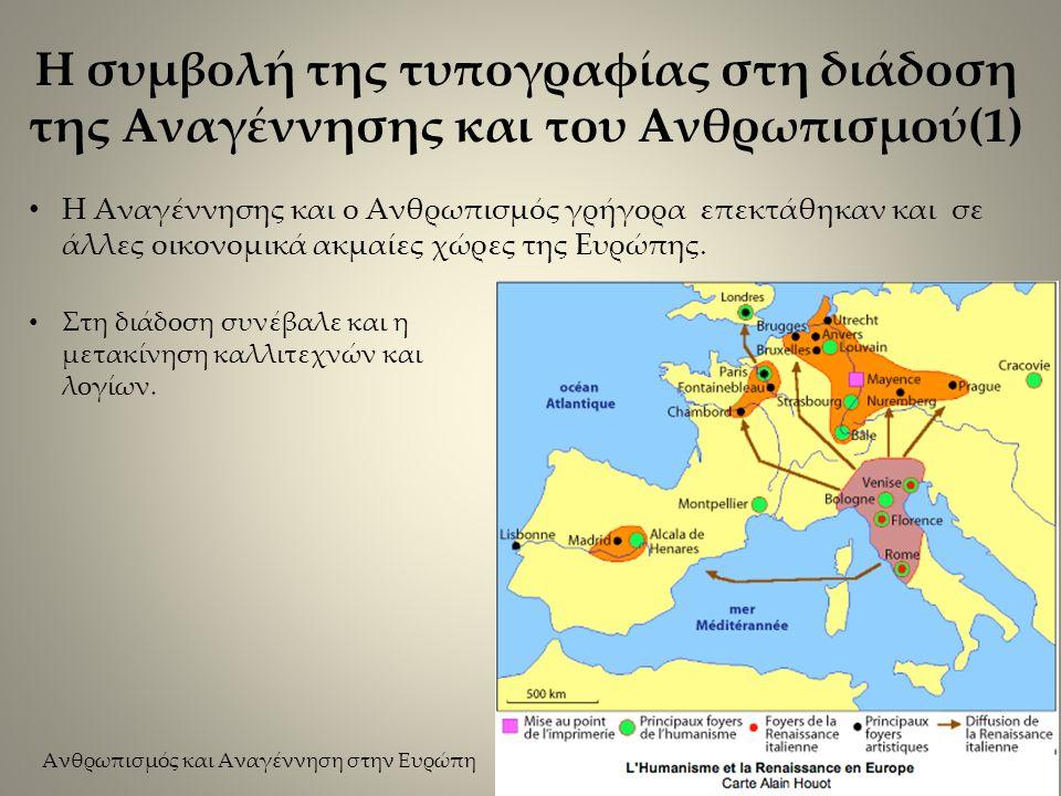 Η συμβολή της τυπογραφίας στη διάδοση της Αναγέννησης και του Ανθρωπισμού(1) Η Αναγέννησης και ο Ανθρωπισμός γρήγορα επεκτάθηκαν και σε άλλες οικονομικά ακμαίες χώρες της Ευρώπης.