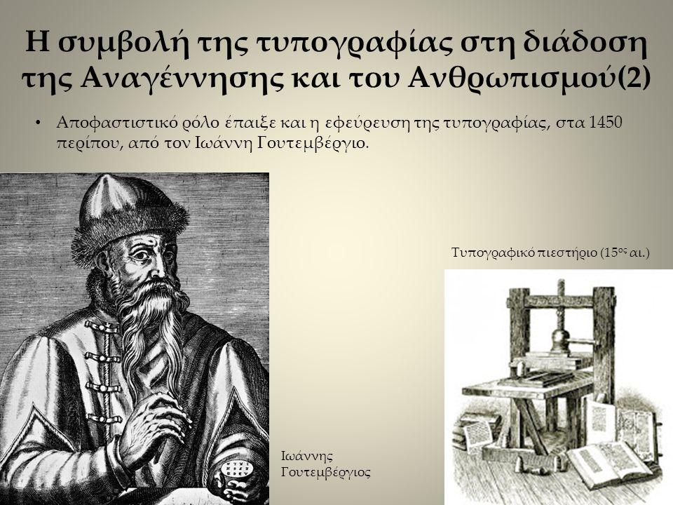 Η συμβολή της τυπογραφίας στη διάδοση της Αναγέννησης και του Ανθρωπισμού(2) Αποφαστιστικό ρόλο έπαιξε και η εφεύρευση της τυπογραφίας, στα 1450 περίπου, από τον Ιωάννη Γουτεμβέργιο.