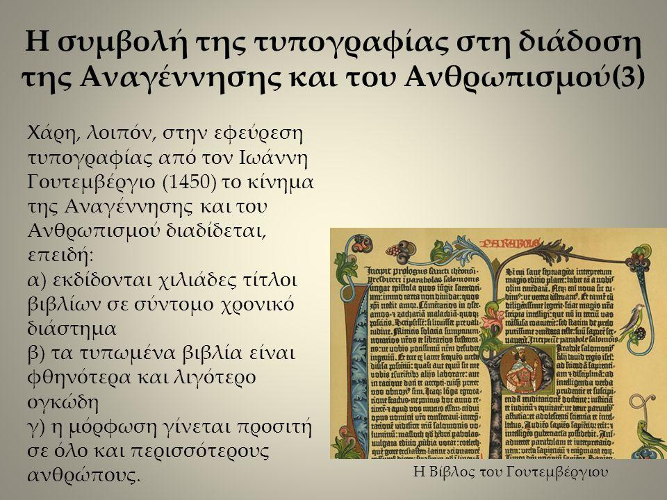 Χάρη, λοιπόν, στην εφεύρεση τυπογραφίας από τον Ιωάννη Γουτεμβέργιο (1450) το κίνημα της Αναγέννησης και του Ανθρωπισμού διαδίδεται, επειδή: α) εκδίδονται χιλιάδες τίτλοι βιβλίων σε σύντομο χρονικό διάστημα β) τα τυπωμένα βιβλία είναι φθηνότερα και λιγότερο ογκώδη γ) η μόρφωση γίνεται προσιτή σε όλο και περισσότερους ανθρώπους.