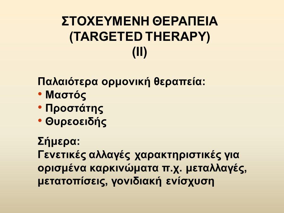 ΣΤΟΧΕΥΜΕΝΗ ΘΕΡΑΠΕΙΑ (TARGETED THERAPY) (ΙΙ) Παλαιότερα ορμονική θεραπεία: Μαστός Προστάτης Θυρεοειδής Σήμερα: Γενετικές αλλαγές χαρακτηριστικές για ορ