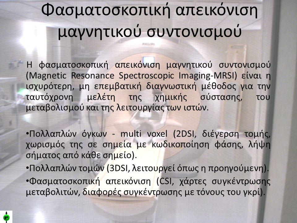 Φασματοσκοπική απεικόνιση μαγνητικού συντονισμού Η φασματοσκοπική απεικόνιση μαγνητικού συντονισμού (Magnetic Resonance Spectroscopic Imaging-MRSΙ) είναι η ισχυρότερη, μη επεμβατική διαγνωστική μέθοδος για την ταυτόχρονη μελέτη της χημικής σύστασης, του μεταβολισμού και της λειτουργίας των ιστών.