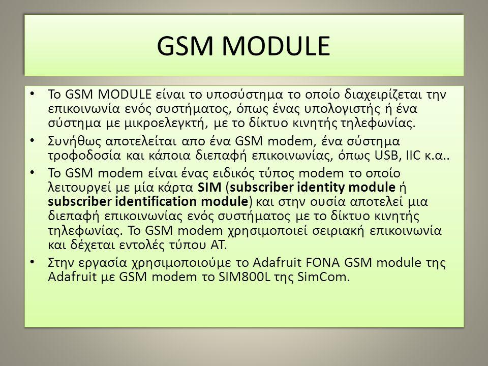 GSM MODULE Το GSM MODULE είναι το υποσύστημα το οποίο διαχειρίζεται την επικοινωνία ενός συστήματος, όπως ένας υπολογιστής ή ένα σύστημα με μικροελεγκτή, με το δίκτυο κινητής τηλεφωνίας.