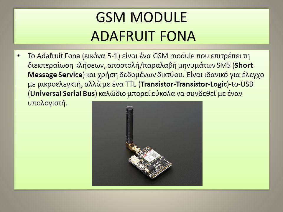 GSM MODULE ADAFRUIT FONA To Adafruit Fona (εικόνα 5-1) είναι ένα GSM module που επιτρέπει τη διεκπεραίωση κλήσεων, αποστολή/παραλαβή μηνυμάτων SMS (Sh