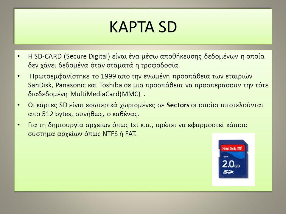 ΚΑΡΤΑ SD Η SD-CARD (Secure Digital) είναι ένα μέσω αποθήκευσης δεδομένων η οποία δεν χάνει δεδομένα όταν σταματά η τροφοδοσία. Πρωτοεμφανίστηκε το 199