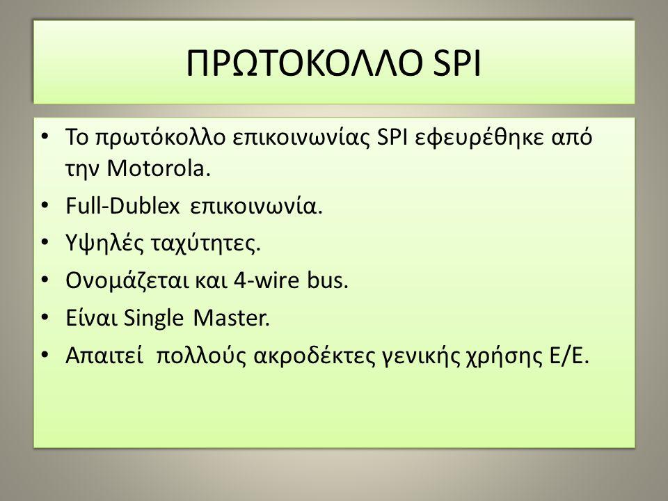 ΠΡΩΤΟΚΟΛΛΟ SPI To πρωτόκολλο επικοινωνίας SPI εφευρέθηκε από την Motorola. Full-Dublex επικοινωνία. Υψηλές ταχύτητες. Ονομάζεται και 4-wire bus. Eίναι