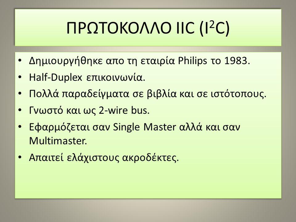 ΠΡΩΤΟΚΟΛΛΟ IIC (I 2 C) Δημιουργήθηκε απο τη εταιρία Philips το 1983. Half-Duplex επικοινωνία. Πολλά παραδείγματα σε βιβλία και σε ιστότοπους. Γνωστό κ