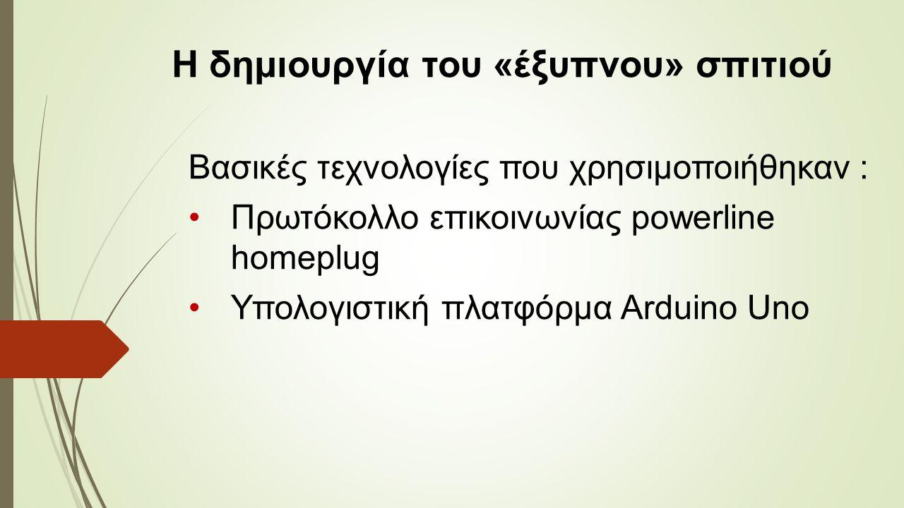 Η δημιουργία του «έξυπνου» σπιτιού Βασικές τεχνολογίες που χρησιμοποιήθηκαν : Πρωτόκολλο επικοινωνίας powerline homeplug Υπολογιστική πλατφόρμα Arduino Uno