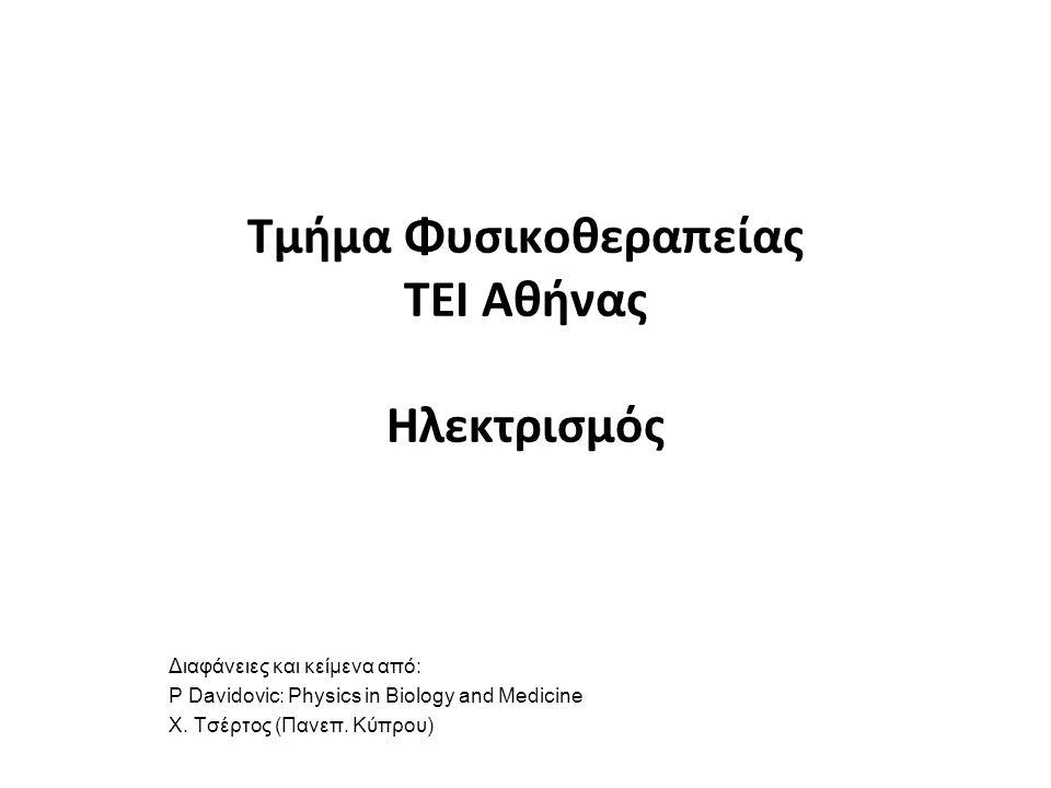 Τμήμα Φυσικοθεραπείας ΤΕΙ Αθήνας Ηλεκτρισμός Διαφάνειες και κείμενα από: P Davidovic: Physics in Biology and Medicine Χ.