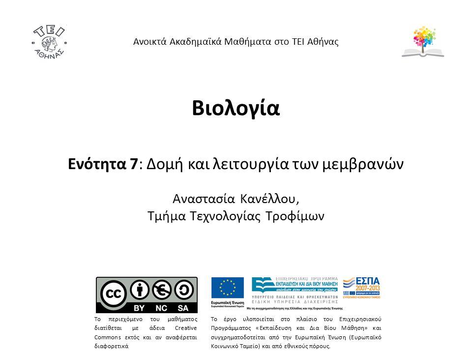Βιολογία Ενότητα 7: Δομή και λειτουργία των μεμβρανών Αναστασία Κανέλλου, Τμήμα Τεχνολογίας Τροφίμων Ανοικτά Ακαδημαϊκά Μαθήματα στο ΤΕΙ Αθήνας Το περιεχόμενο του μαθήματος διατίθεται με άδεια Creative Commons εκτός και αν αναφέρεται διαφορετικά Το έργο υλοποιείται στο πλαίσιο του Επιχειρησιακού Προγράμματος «Εκπαίδευση και Δια Βίου Μάθηση» και συγχρηματοδοτείται από την Ευρωπαϊκή Ένωση (Ευρωπαϊκό Κοινωνικό Ταμείο) και από εθνικούς πόρους.