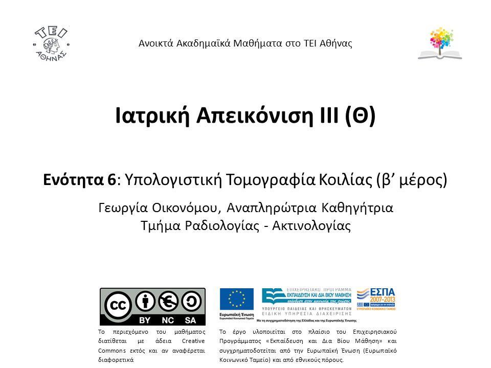Ιατρική Απεικόνιση ΙΙΙ (Θ) Ενότητα 6: Υπολογιστική Τομογραφία Κοιλίας (β' μέρος) Γεωργία Οικονόμου, Αναπληρώτρια Καθηγήτρια Τμήμα Ραδιολογίας - Ακτινολογίας Ανοικτά Ακαδημαϊκά Μαθήματα στο ΤΕΙ Αθήνας Το περιεχόμενο του μαθήματος διατίθεται με άδεια Creative Commons εκτός και αν αναφέρεται διαφορετικά Το έργο υλοποιείται στο πλαίσιο του Επιχειρησιακού Προγράμματος «Εκπαίδευση και Δια Βίου Μάθηση» και συγχρηματοδοτείται από την Ευρωπαϊκή Ένωση (Ευρωπαϊκό Κοινωνικό Ταμείο) και από εθνικούς πόρους.