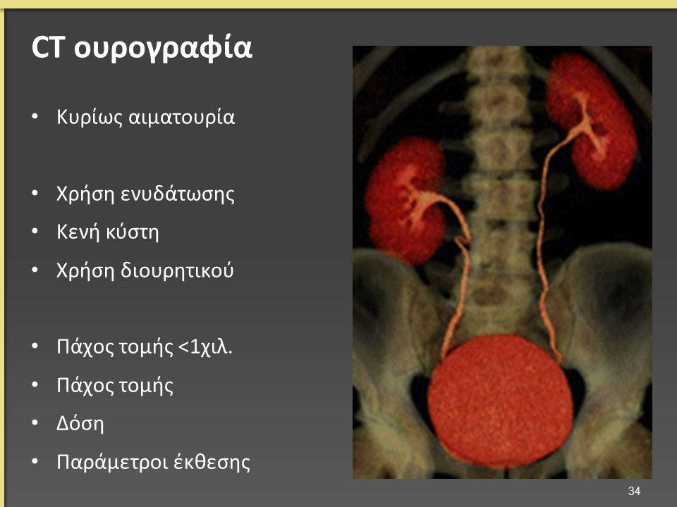 CT ουρογραφία Κυρίως αιματουρία Χρήση ενυδάτωσης Κενή κύστη Χρήση διουρητικού Πάχος τομής <1χιλ. Πάχος τομής Δόση Παράμετροι έκθεσης 34