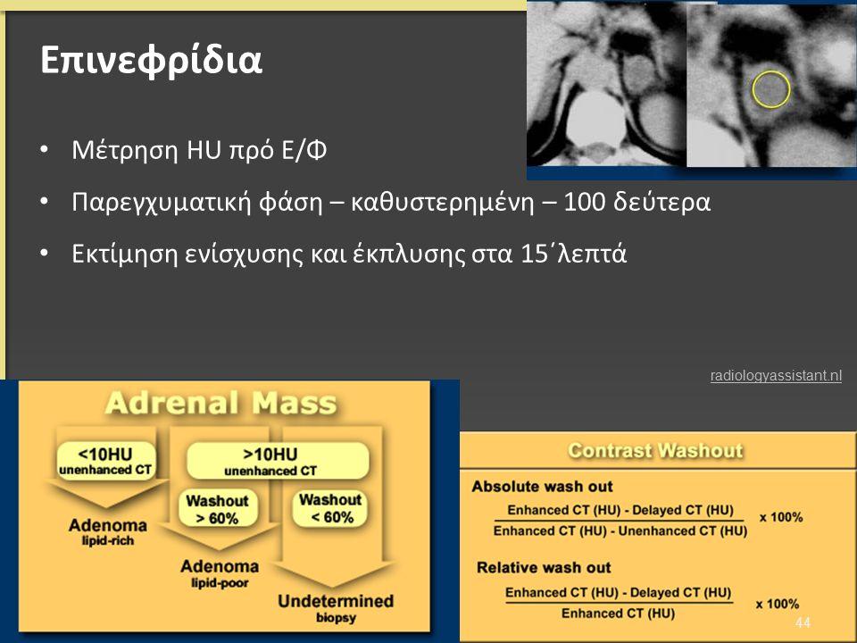 Επινεφρίδια Μέτρηση HU πρό Ε/Φ Παρεγχυματική φάση – καθυστερημένη – 100 δεύτερα Εκτίμηση ενίσχυσης και έκπλυσης στα 15΄λεπτά 44 radiologyassistant.nl