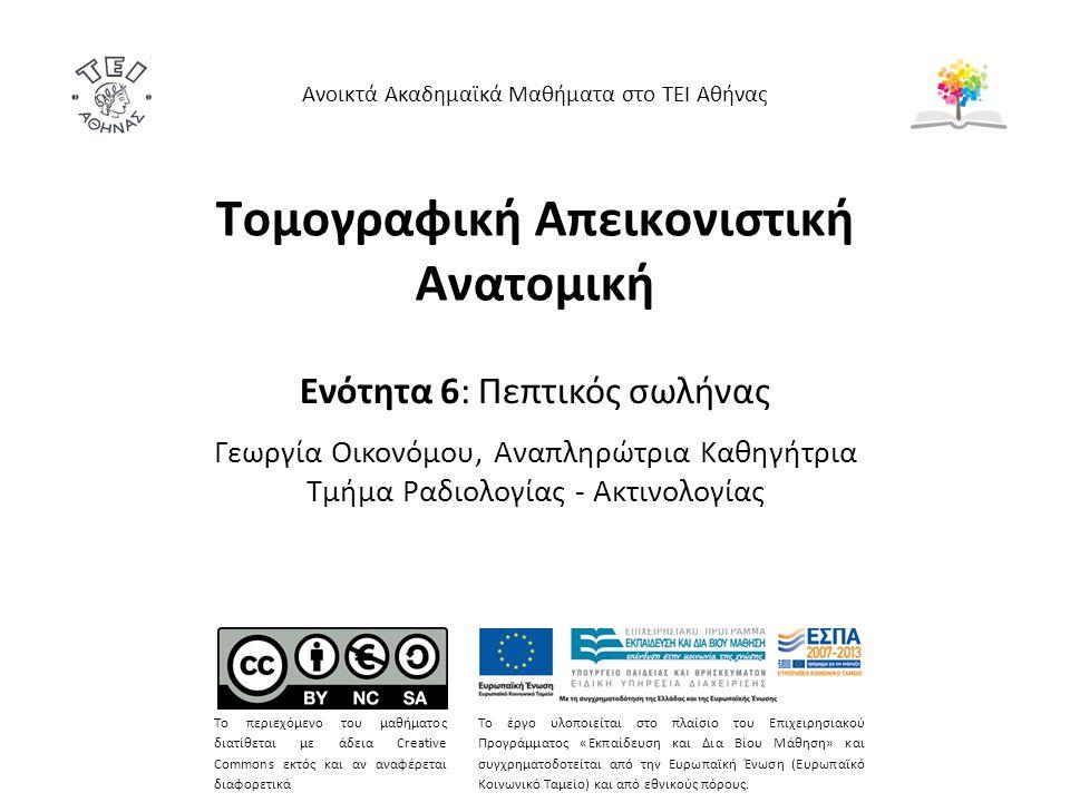 Τομογραφική Απεικονιστική Ανατομική Ενότητα 6: Πεπτικός σωλήνας Γεωργία Οικονόμου, Αναπληρώτρια Καθηγήτρια Τμήμα Ραδιολογίας - Ακτινολογίας Ανοικτά Ακαδημαϊκά Μαθήματα στο ΤΕΙ Αθήνας Το περιεχόμενο του μαθήματος διατίθεται με άδεια Creative Commons εκτός και αν αναφέρεται διαφορετικά Το έργο υλοποιείται στο πλαίσιο του Επιχειρησιακού Προγράμματος «Εκπαίδευση και Δια Βίου Μάθηση» και συγχρηματοδοτείται από την Ευρωπαϊκή Ένωση (Ευρωπαϊκό Κοινωνικό Ταμείο) και από εθνικούς πόρους.
