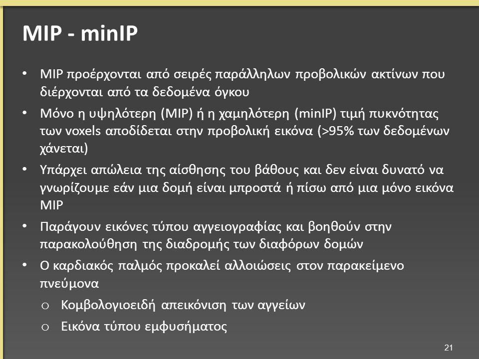 MIP προέρχονται από σειρές παράλληλων προβολικών ακτίνων που διέρχονται από τα δεδομένα όγκου Μόνο η υψηλότερη (ΜΙΡ) ή η χαμηλότερη (minIP) τιμή πυκνότητας των voxels αποδίδεται στην προβολική εικόνα (>95% των δεδομένων χάνεται) Υπάρχει απώλεια της αίσθησης του βάθους και δεν είναι δυνατό να γνωρίζουμε εάν μια δομή είναι μπροστά ή πίσω από μια μόνο εικόνα ΜΙΡ Παράγουν εικόνες τύπου αγγειογραφίας και βοηθούν στην παρακολούθηση της διαδρομής των διαφόρων δομών Ο καρδιακός παλμός προκαλεί αλλοιώσεις στον παρακείμενο πνεύμονα o Κομβολογιοειδή απεικόνιση των αγγείων o Εικόνα τύπου εμφυσήματος 21 MIP - minIP