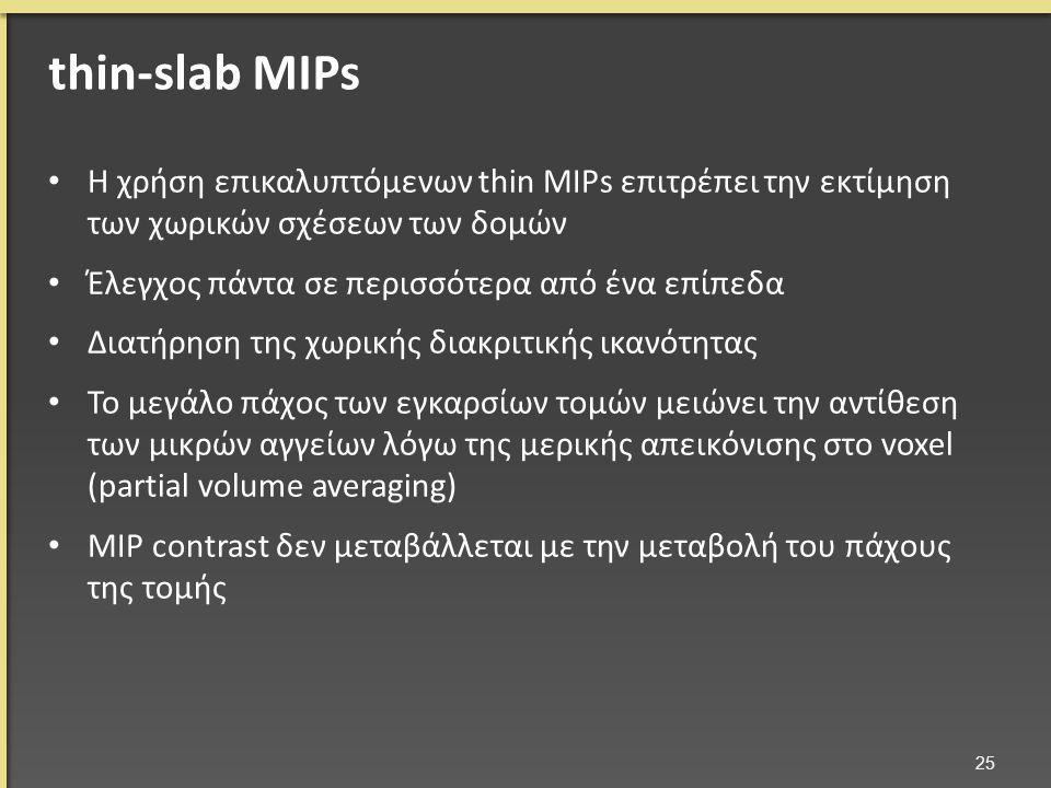 Η χρήση επικαλυπτόμενων thin MIPs επιτρέπει την εκτίμηση των χωρικών σχέσεων των δομών Έλεγχος πάντα σε περισσότερα από ένα επίπεδα Διατήρηση της χωρικής διακριτικής ικανότητας Το μεγάλο πάχος των εγκαρσίων τομών μειώνει την αντίθεση των μικρών αγγείων λόγω της μερικής απεικόνισης στο voxel (partial volume averaging) MIP contrast δεν μεταβάλλεται με την μεταβολή του πάχους της τομής 25 thin-slab MIPs