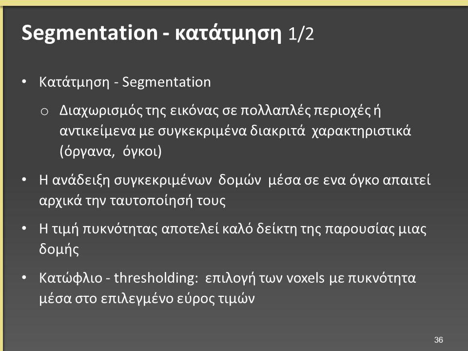 Κατάτμηση - Segmentation o Διαχωρισμός της εικόνας σε πολλαπλές περιοχές ή αντικείμενα με συγκεκριμένα διακριτά χαρακτηριστικά (όργανα, όγκοι) Η ανάδειξη συγκεκριμένων δομών μέσα σε ενα όγκο απαιτεί αρχικά την ταυτοποίησή τους Η τιμή πυκνότητας αποτελεί καλό δείκτη της παρουσίας μιας δομής Κατώφλιο - thresholding: επιλογή των voxels με πυκνότητα μέσα στο επιλεγμένο εύρος τιμών 36 Segmentation - κατάτμηση 1/2