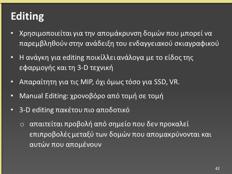 Χρησιμοποιείται για την απομάκρυνση δομών που μπορεί να παρεμβληθούν στην ανάδειξη του ενδαγγειακού σκιαγραφικού Η ανάγκη για editing ποικίλλει ανάλογα με το είδος της εφαρμογής και τη 3-D τεχνική Απαραίτητη για τις MIP, όχι όμως τόσο για SSD, VR.
