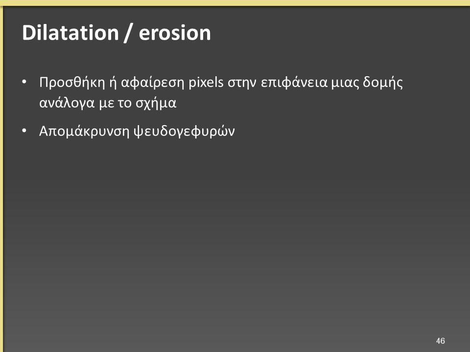Προσθήκη ή αφαίρεση pixels στην επιφάνεια μιας δομής ανάλογα με το σχήμα Απομάκρυνση ψευδογεφυρών 46 Dilatation / erosion