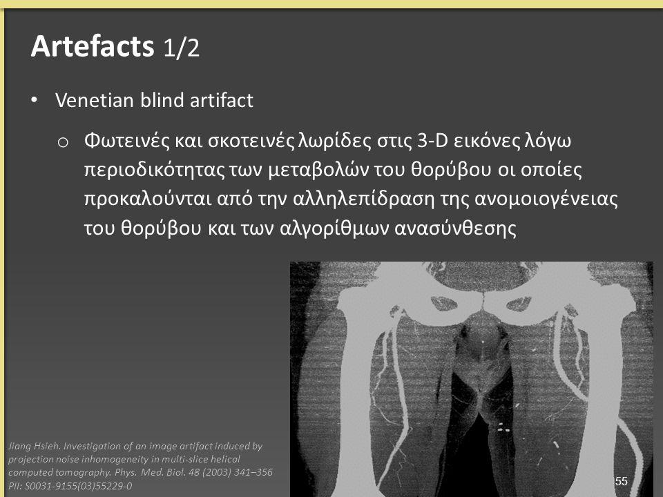Venetian blind artifact o Φωτεινές και σκοτεινές λωρίδες στις 3-D εικόνες λόγω περιοδικότητας των μεταβολών του θορύβου οι οποίες προκαλούνται από την αλληλεπίδραση της ανομοιογένειας του θορύβου και των αλγορίθμων ανασύνθεσης Jiang Hsieh.