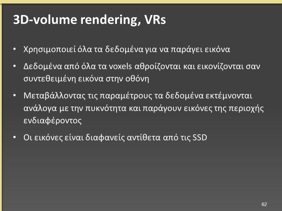 Χρησιμοποιεί όλα τα δεδομένα για να παράγει εικόνα Δεδομένα από όλα τα voxels αθροίζονται και εικονίζονται σαν συντεθειμένη εικόνα στην οθόνη Μεταβάλλοντας τις παραμέτρους τα δεδομένα εκτέμνονται ανάλογα με την πυκνότητα και παράγουν εικόνες της περιοχής ενδιαφέροντος Οι εικόνες είναι διαφανείς αντίθετα από τις SSD 62 3D-volume rendering, VRs