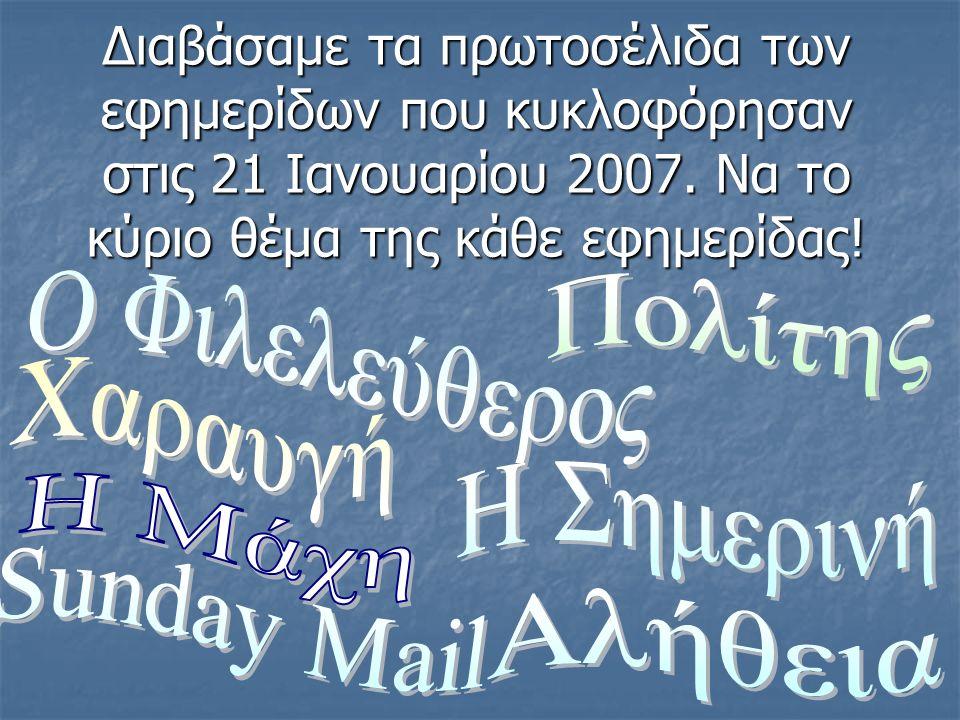 Διαβάσαμε τα πρωτοσέλιδα των εφημερίδων που κυκλοφόρησαν στις 21 Ιανουαρίου 2007.