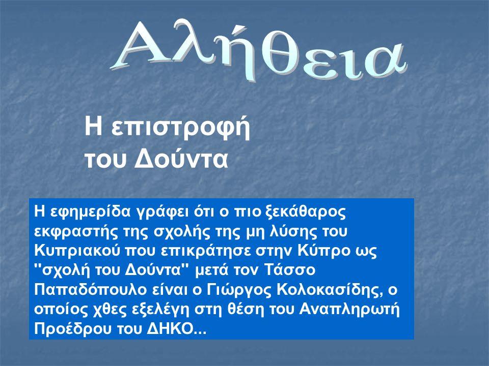 Η επιστροφή του Δούντα Η εφημερίδα γράφει ότι ο πιο ξεκάθαρος εκφραστής της σχολής της μη λύσης του Κυπριακού που επικράτησε στην Κύπρο ως σχολή του Δούντα μετά τον Τάσσο Παπαδόπουλο είναι ο Γιώργος Κολοκασίδης, ο οποίος χθες εξελέγη στη θέση του Αναπληρωτή Προέδρου του ΔΗΚΟ...