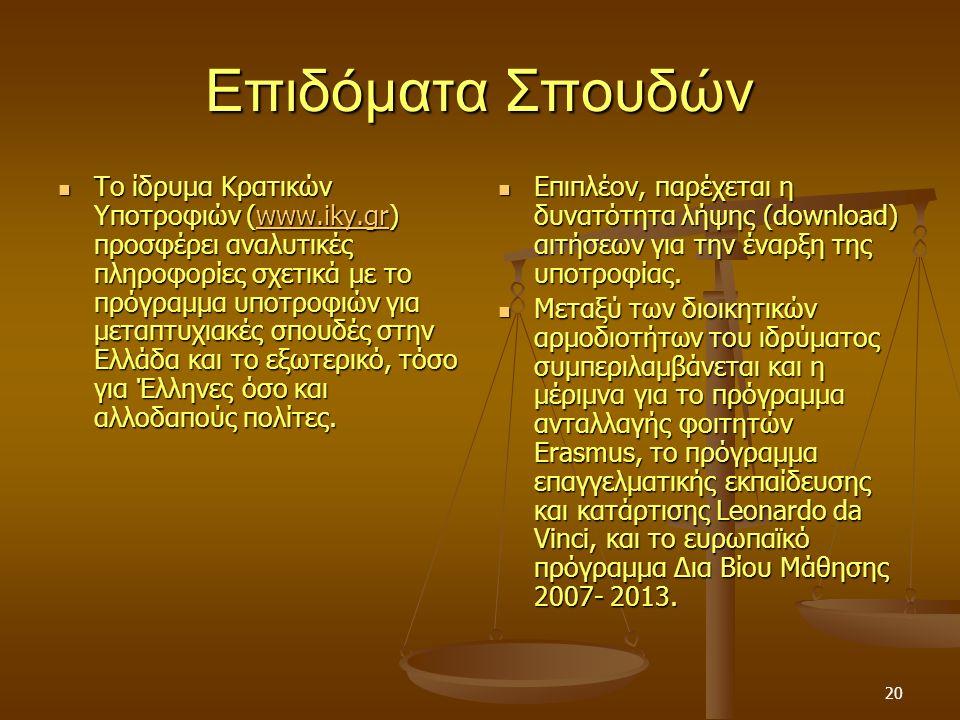 20 Επιδόματα Σπουδών Το ίδρυμα Κρατικών Υποτροφιών (www.iky.gr) προσφέρει αναλυτικές πληροφορίες σχετικά με το πρόγραμμα υποτροφιών για μεταπτυχιακές σπουδές στην Ελλάδα και το εξωτερικό, τόσο για Έλληνες όσο και αλλοδαπούς πολίτες.