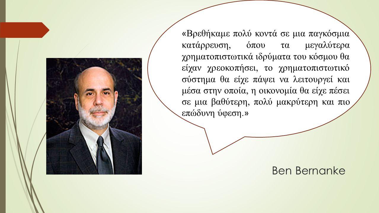 Ben Bernanke « Βρεθήκαμε πολύ κοντά σε μια παγκόσμια κατάρρευση, όπου τα μεγαλύτερα χρηματοπιστωτικά ιδρύματα του κόσμου θα είχαν χρεοκοπήσει, το χρηματοπιστωτικό σύστημα θα είχε πάψει να λειτουργεί και μέσα στην οποία, η οικονομία θα είχε πέσει σε μια βαθύτερη, πολύ μακρύτερη και πιο επώδυνη ύφεση.