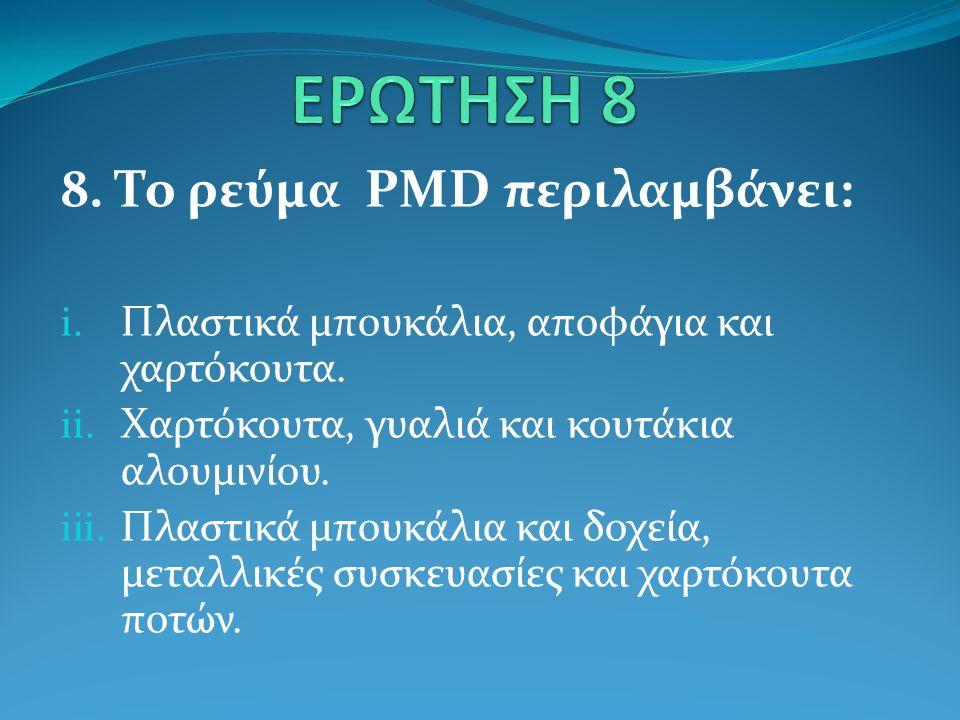 8. Το ρεύμα PMD περιλαμβάνει: i. Πλαστικά μπουκάλια, αποφάγια και χαρτόκουτα.