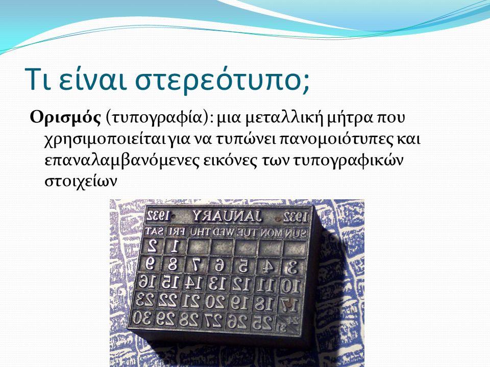 Τι είναι στερεότυπο; Ορισμός (τυπογραφία): μια μεταλλική μήτρα που χρησιμοποιείται για να τυπώνει πανομοιότυπες και επαναλαμβανόμενες εικόνες των τυπογραφικών στοιχείων