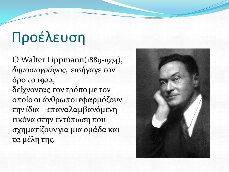 Προέλευση Ο Walter Lippmann (1889-1974), δημοσιογράφος, εισήγαγε τον όρο το 1922, δείχνοντας τον τρόπο με τον οποίο οι άνθρωποι εφαρμόζουν την ίδια – επαναλαμβανόμενη – εικόνα στην εντύπωση που σχηματίζουν για μια ομάδα και τα μέλη της.