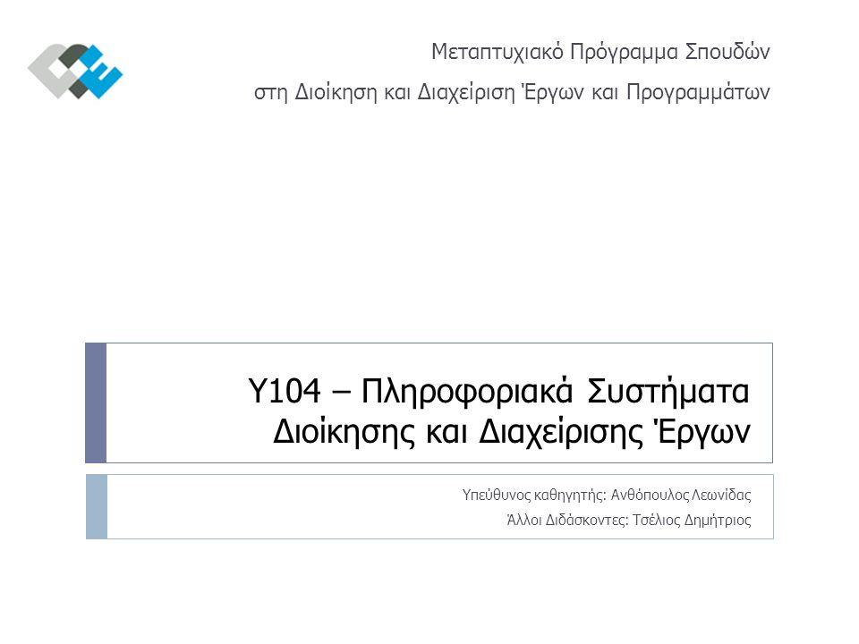 Υ104 – Πληροφοριακά Συστήματα Διοίκησης και Διαχείρισης Έργων Υπεύθυνος καθηγητής: Ανθόπουλος Λεωνίδας Άλλοι Διδάσκοντες: Τσέλιος Δημήτριος Μεταπτυχιακό Πρόγραμμα Σπουδών στη Διοίκηση και Διαχείριση Έργων και Προγραμμάτων
