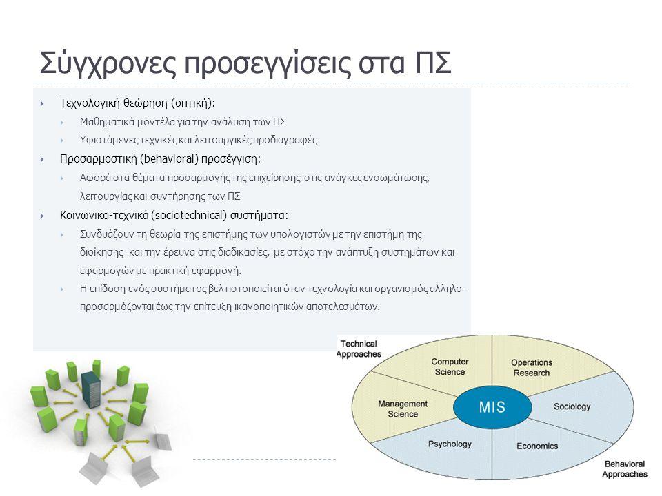 Σύγχρονες προσεγγίσεις στα ΠΣ  Τεχνολογική θεώρηση (οπτική):  Μαθηματικά μοντέλα για την ανάλυση των ΠΣ  Υφιστάμενες τεχνικές και λειτουργικές προδιαγραφές  Προσαρμοστική (behavioral) προσέγγιση:  Αφορά στα θέματα προσαρμογής της επιχείρησης στις ανάγκες ενσωμάτωσης, λειτουργίας και συντήρησης των ΠΣ  Κοινωνικο-τεχνικά (sociotechnical) συστήματα:  Συνδυάζουν τη θεωρία της επιστήμης των υπολογιστών με την επιστήμη της διοίκησης και την έρευνα στις διαδικασίες, με στόχο την ανάπτυξη συστημάτων και εφαρμογών με πρακτική εφαρμογή.