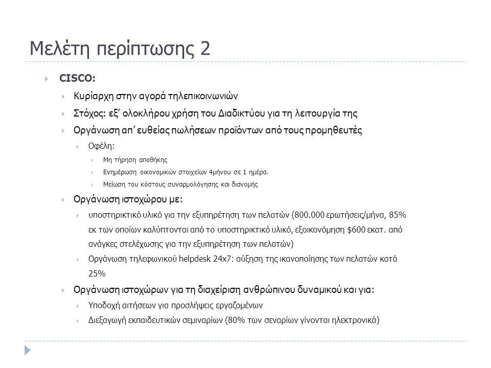 Μελέτη περίπτωσης 2  CISCO:  Κυρίαρχη στην αγορά τηλεπικοινωνιών  Στόχος: εξ' ολοκλήρου χρήση του Διαδικτύου για τη λειτουργία της  Οργάνωση απ' ευθείας πωλήσεων προϊόντων από τους προμηθευτές  Οφέλη:  Μη τήρηση αποθήκης  Ενημέρωση οικονομικών στοιχείων 4μήνου σε 1 ημέρα.