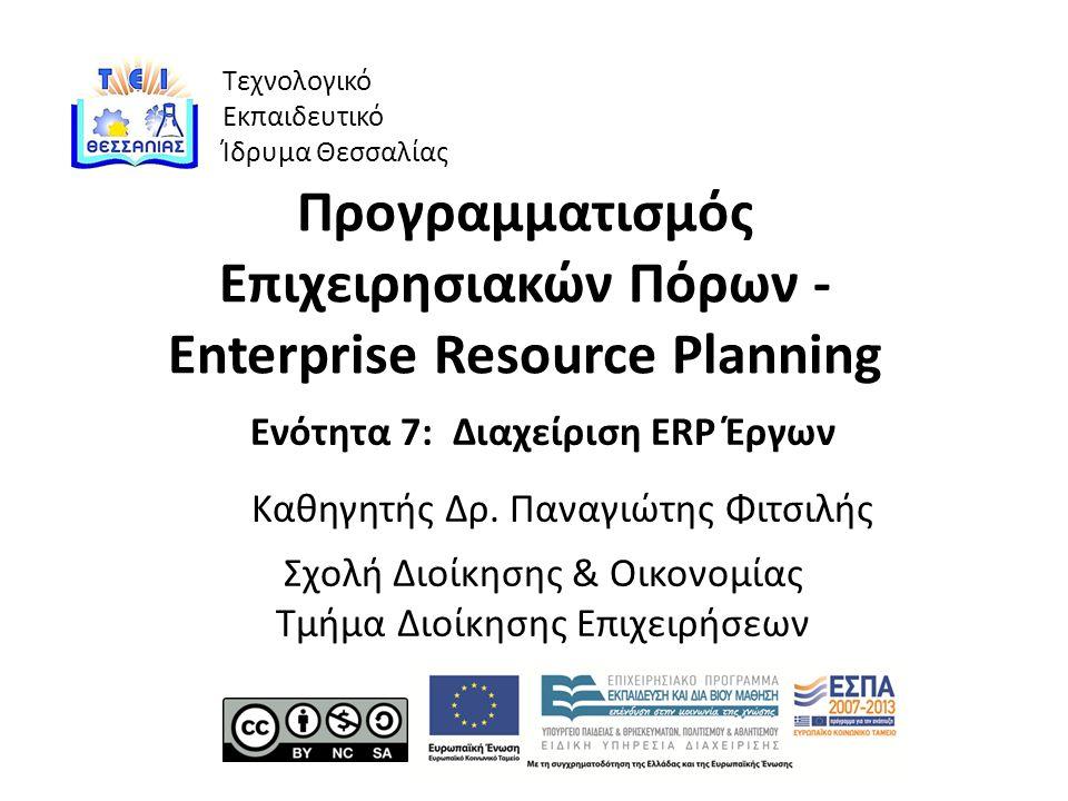 Τεχνολογικό Εκπαιδευτικό Ίδρυμα Θεσσαλίας Προγραμματισμός Επιχειρησιακών Πόρων - Enterprise Resource Planning Ενότητα 7: Διαχείριση ERP Έργων Καθηγητής Δρ.