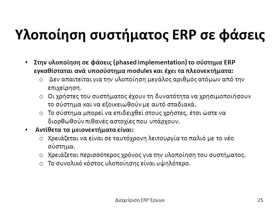 Υλοποίηση συστήματος ERP σε φάσεις Στην υλοποίηση σε φάσεις (phased implementation) το σύστημα ERP εγκαθίσταται ανά υποσύστημα modules και έχει τα πλεονεκτήματα: o Δεν απαιτείται για την υλοποίηση μεγάλος αριθμός ατόμων από την επιχείρηση.