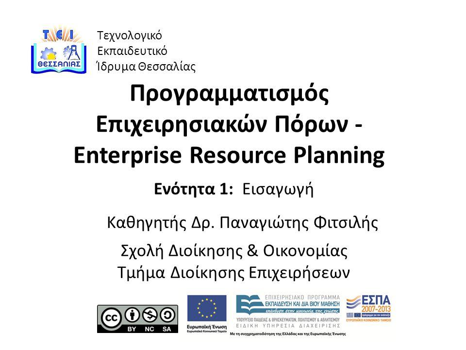 Τεχνολογικό Εκπαιδευτικό Ίδρυμα Θεσσαλίας Προγραμματισμός Επιχειρησιακών Πόρων - Enterprise Resource Planning Ενότητα 1: Εισαγωγή Καθηγητής Δρ.