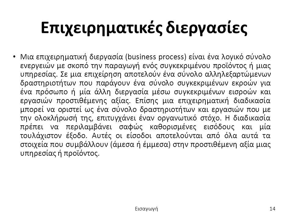 Επιχειρηματικές διεργασίες Μια επιχειρηματική διεργασία (business process) είναι ένα λογικό σύνολο ενεργειών με σκοπό την παραγωγή ενός συγκεκριμένου προϊόντος ή μιας υπηρεσίας.