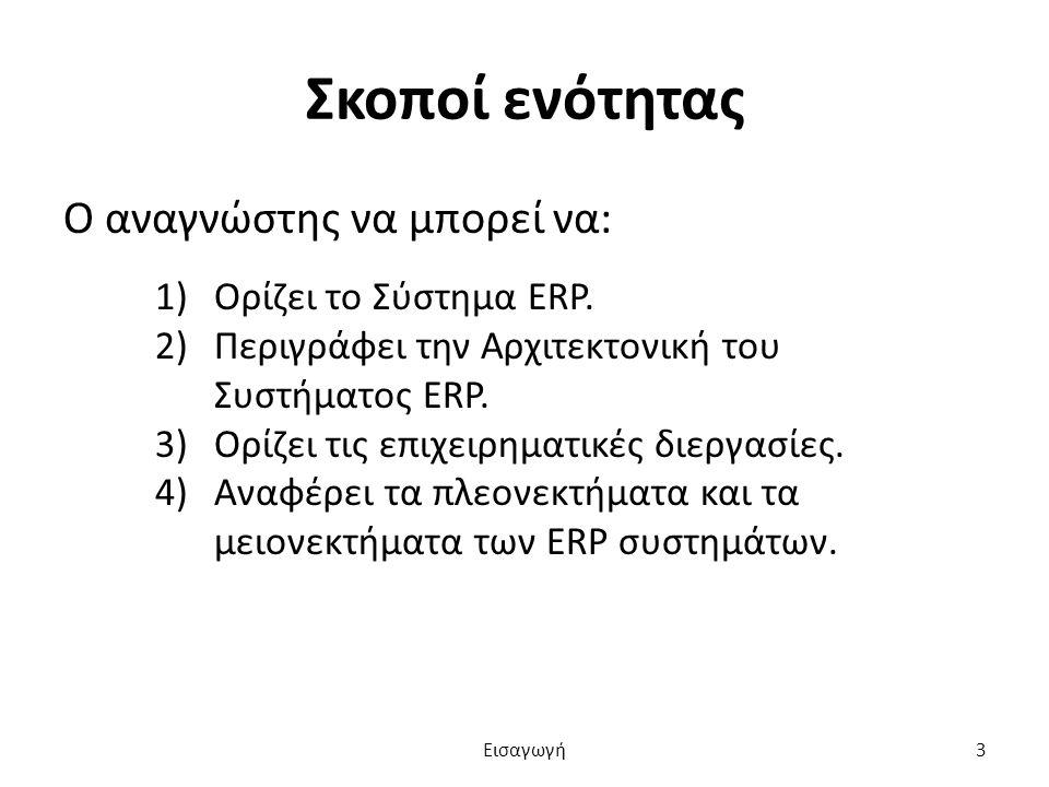 Σκοποί ενότητας Ο αναγνώστης να μπορεί να: 1)Ορίζει το Σύστημα ERP. 2)Περιγράφει την Αρχιτεκτονική του Συστήματος ERP. 3)Ορίζει τις επιχειρηματικές δι
