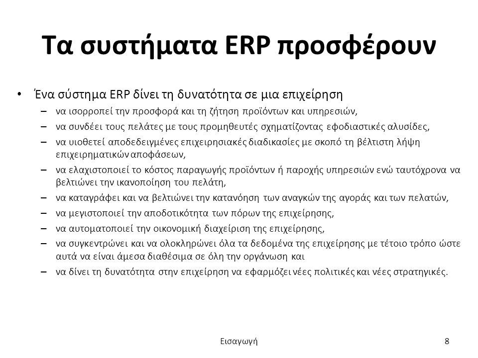 Τα συστήματα ERP προσφέρουν Ένα σύστημα ERP δίνει τη δυνατότητα σε μια επιχείρηση – να ισορροπεί την προσφορά και τη ζήτηση προϊόντων και υπηρεσιών, – να συνδέει τους πελάτες με τους προμηθευτές σχηματίζοντας εφοδιαστικές αλυσίδες, – να υιοθετεί αποδεδειγμένες επιχειρησιακές διαδικασίες με σκοπό τη βέλτιστη λήψη επιχειρηματικών αποφάσεων, – να ελαχιστοποιεί το κόστος παραγωγής προϊόντων ή παροχής υπηρεσιών ενώ ταυτόχρονα να βελτιώνει την ικανοποίηση του πελάτη, – να καταγράφει και να βελτιώνει την κατανόηση των αναγκών της αγοράς και των πελατών, – να μεγιστοποιεί την αποδοτικότητα των πόρων της επιχείρησης, – να αυτοματοποιεί την οικονομική διαχείριση της επιχείρησης, – να συγκεντρώνει και να ολοκληρώνει όλα τα δεδομένα της επιχείρησης με τέτοιο τρόπο ώστε αυτά να είναι άμεσα διαθέσιμα σε όλη την οργάνωση και – να δίνει τη δυνατότητα στην επιχείρηση να εφαρμόζει νέες πολιτικές και νέες στρατηγικές.
