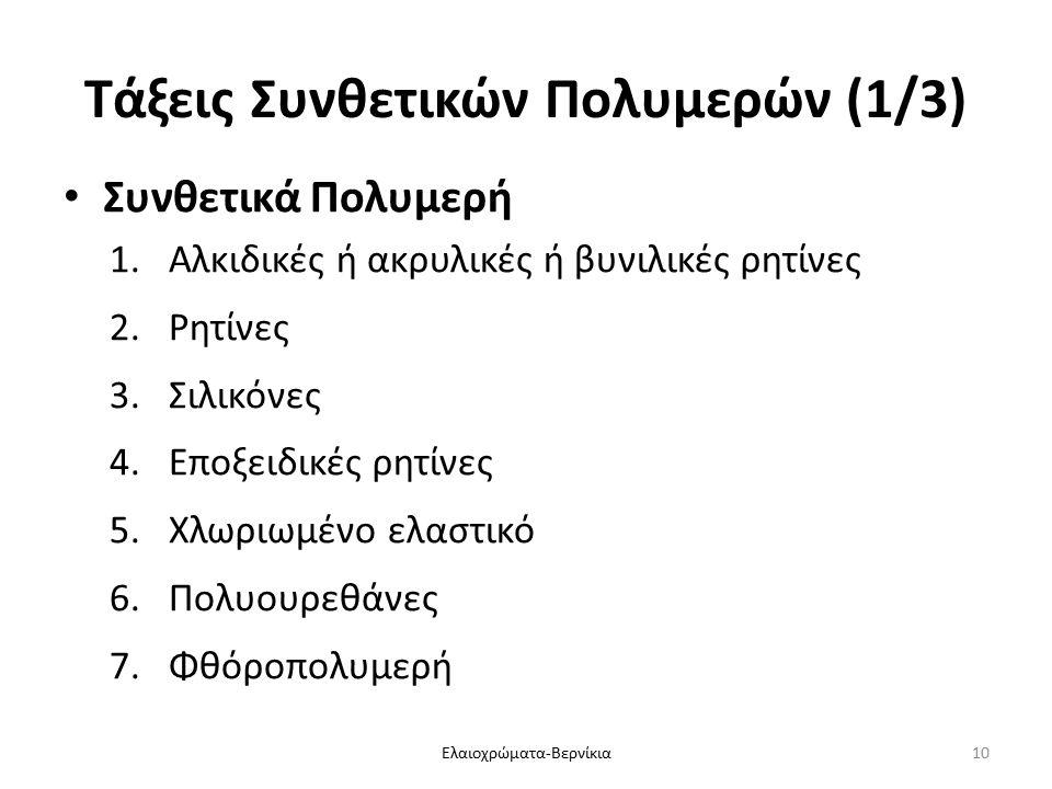 Τάξεις Συνθετικών Πολυμερών (1/3) Συνθετικά Πολυμερή 1.Αλκιδικές ή ακρυλικές ή βυνιλικές ρητίνες 2.Ρητίνες 3.Σιλικόνες 4.Εποξειδικές ρητίνες 5.Χλωριωμένο ελαστικό 6.Πολυουρεθάνες 7.Φθόροπολυμερή Ελαιοχρώματα-Βερνίκια10