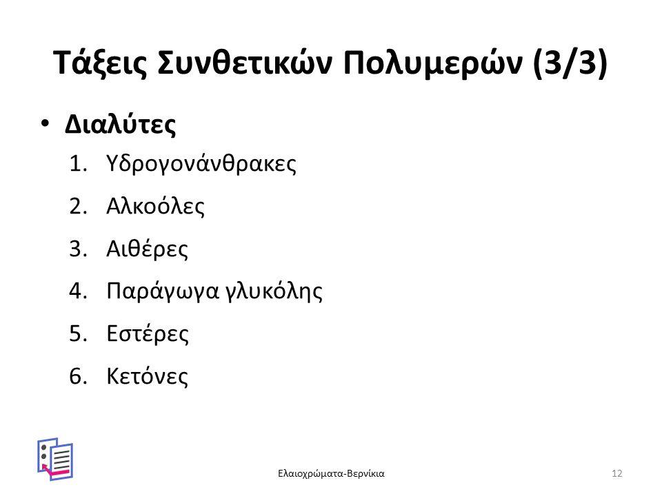 Τάξεις Συνθετικών Πολυμερών (3/3) Διαλύτες 1.Υδρογονάνθρακες 2.Αλκοόλες 3.Αιθέρες 4.Παράγωγα γλυκόλης 5.Εστέρες 6.Κετόνες Ελαιοχρώματα-Βερνίκια12