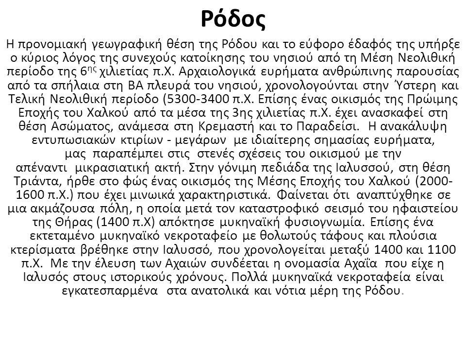 Ρόδος Η προνομιακή γεωγραφική θέση της Ρόδου και το εύφορο έδαφός της υπήρξε ο κύριος λόγος της συνεχούς κατοίκησης του νησιού από τη Μέση Νεολιθική περίοδο της 6 ης χιλιετίας π.Χ.