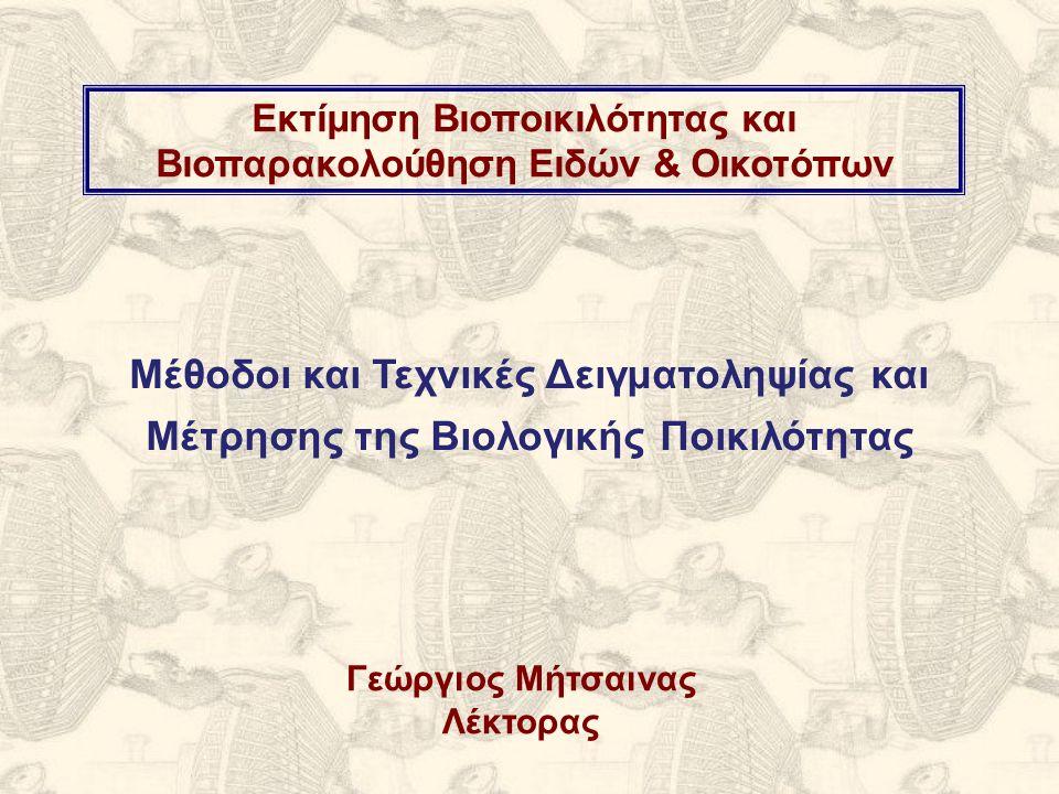 Εκτίμηση Βιοποικιλότητας και Βιοπαρακολούθηση Ειδών & Οικοτόπων Μέθοδοι και Τεχνικές Δειγματοληψίας και Μέτρησης της Βιολογικής Ποικιλότητας Γεώργιος Μήτσαινας Λέκτορας