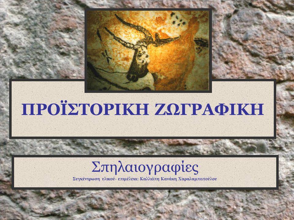 ΠΡΟΪΣΤΟΡΙΚΗ ΖΩΓΡΑΦΙΚΗ Σπηλαιογραφίες Συγκέντρωση υλικού- επιμέλεια: Καλλιόπη Κανάκη Χαραλαμποπούλου